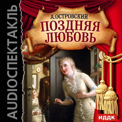 Александр Островский Поздняя любовь (спектакль) николай копылов ради женщин