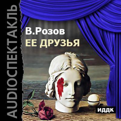 Виктор Розов Её друзья (спектакль)