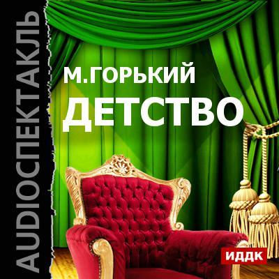 Максим Горький Детство (спектакль) николай кожевников мемуары остарбайтера