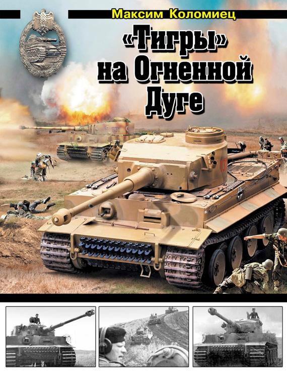 Максим Коломиец «Тигры» на Огненной Дуге валентин рунов удар по украине вермахт против красной армии