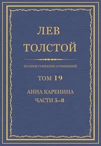 Толстой, Лев  - Полное собрание сочинений. Том 19. Анна Каренина. Части 5-8