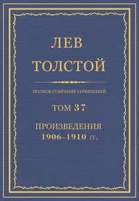 Толстой, Лев  - Полное собрание сочинений. Том 37. Произведения 1906–1910 гг.