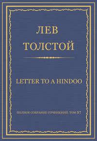 Толстой, Лев  - Полное собрание сочинений. Том 37. Произведения 1906–1910 гг. Letter to a Hindoo