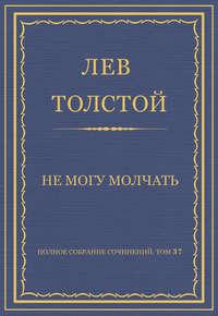 Толстой, Лев  - Полное собрание сочинений. Том 37. Произведения 1906–1910 гг. Не могу молчать