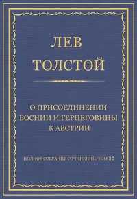 Толстой, Лев  - Полное собрание сочинений. Том 37. Произведения 1906–1910 гг. О присоединении Боснии и Герцеговины к Австрии