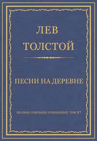 Толстой, Лев  - Полное собрание сочинений. Том 37. Произведения 1906–1910 гг. Песни на деревне