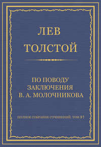 Толстой, Лев  - Полное собрание сочинений. Том 37. Произведения 1906–1910 гг. По поводу заключения В. А. Молочникова