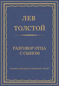 Толстой, Лев  - Полное собрание сочинений. Том 37. Произведения 1906–1910 гг. Разговор отца с сыном