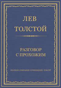 Толстой, Лев  - Полное собрание сочинений. Том 37. Произведения 1906–1910 гг. Разговор с прохожим