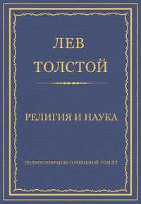 Толстой, Лев  - Полное собрание сочинений. Том 37. Произведения 1906–1910 гг. Религия и наука