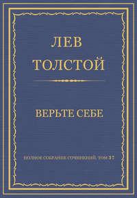 Толстой, Лев  - Полное собрание сочинений. Том 37. Произведения 1906–1910 гг. Верьте себе