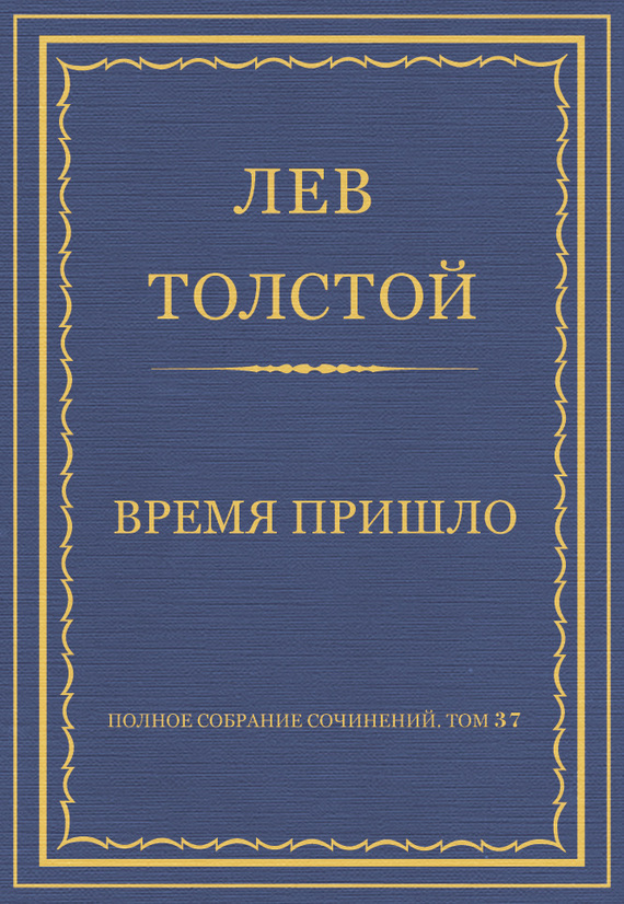 Лев Толстой Полное собрание сочинений. Том 37. Произведения 1906–1910 гг. Время пришло цена 2017