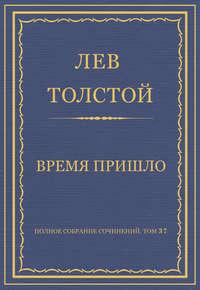 Толстой, Лев  - Полное собрание сочинений. Том 37. Произведения 1906–1910 гг. Время пришло