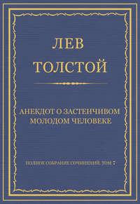 Толстой, Лев  - Полное собрание сочинений. Том 7. Произведения 1856–1869 гг. Анекдот о застенчивом молодом человеке