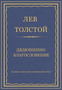 Толстой, Лев  - Полное собрание сочинений. Том 7. Произведения 1856–1869 гг. Дядюшкино благословение