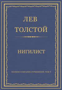 Толстой, Лев  - Полное собрание сочинений. Том 7. Произведения 1856–1869 гг. Нигилист