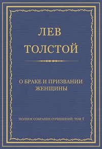 Толстой, Лев  - Полное собрание сочинений. Том 7. Произведения 1856–1869 гг. О браке и призвании женщины