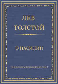 Толстой, Лев  - Полное собрание сочинений. Том 7. Произведения 1856–1869 гг. О насилии