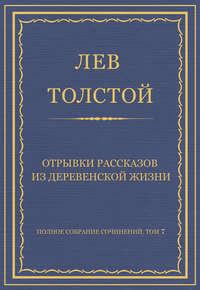 Толстой, Лев  - Полное собрание сочинений. Том 7. Произведения 1856–1869 гг. Отрывки рассказов из деревенской жизни