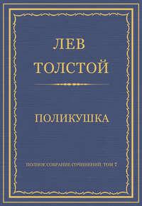 Толстой, Лев  - Полное собрание сочинений. Том 7. Произведения 1856–1869 гг. Поликушка
