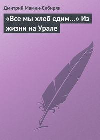 - «Все мы хлеб едим…» Из жизни на Урале