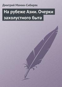 Мамин-Сибиряк, Дмитрий  - На рубеже Азии. Очерки захолустного быта