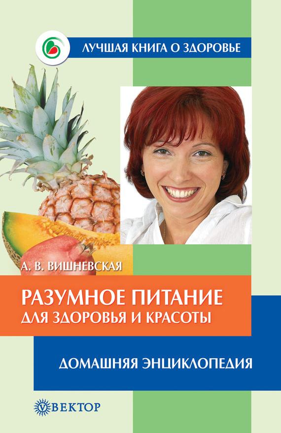Анна Вишневская - Разумное питание для здоровья и красоты. Домашняя энциклопедия