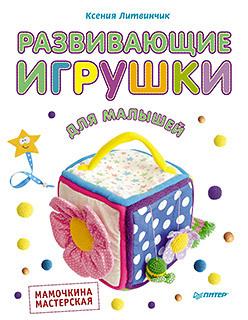 Ксения Литвинчик Развивающие игрушки для малышей. Мамочкина мастерская литвинчик к развивающие игрушки для малышей мамочкина мастерская