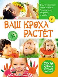 Тихомирова, Лариса  - Ваш кроха растёт. Всё, что должен знать ребёнок о своём теле, здоровье и о себе. Самая нужная книга для родителей