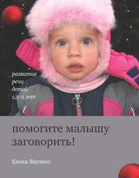 Янушко, Елена  - Помогите малышу заговорить! Развитие речи детей 1,5-3 лет