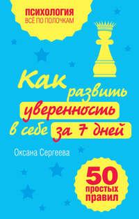 Сергеева, Оксана  - Как развить уверенность в себе за 7 дней: 50 простых правил