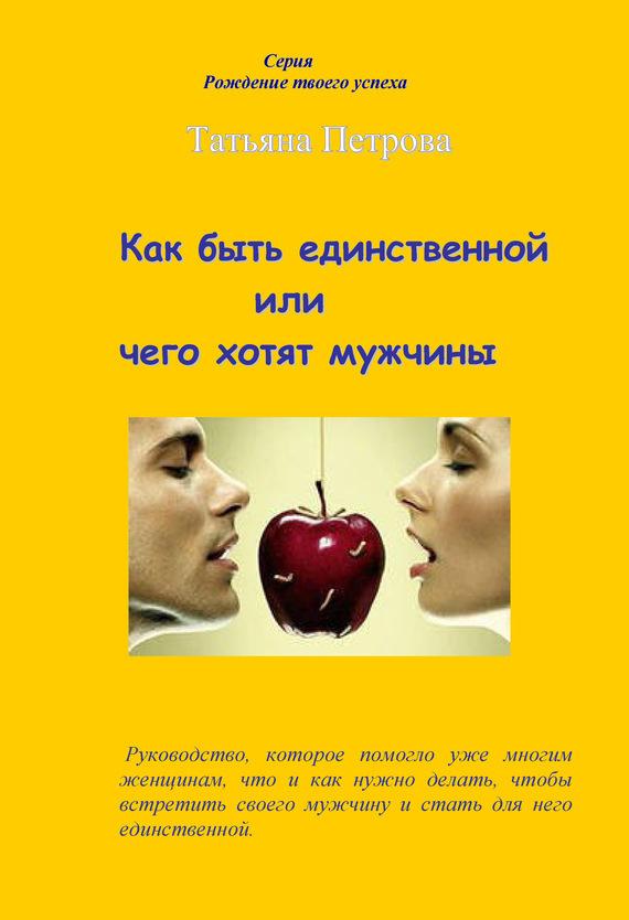 Обложка книги Как быть единственной, или Чего хотят мужчины, автор Петрова, Татьяна