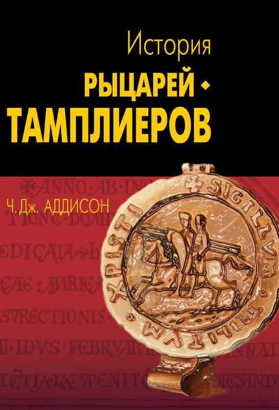 Скачать Чарльз Дж. Аддисон бесплатно История рыцарей-тамплиеров, церкви Темпла и Темпла