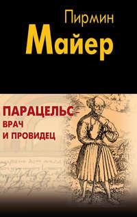 Майер, Пирмин  - Парацельс – врач и провидец. Размышления о Теофрасте фон Гогенгейме