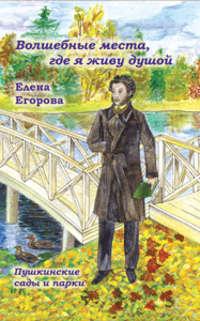 Егорова, Елена  - «Волшебные места, где я живу душой…» Пушкинские сады и парки