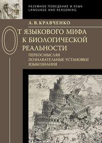 Кравченко, А. В.  - От языкового мифа к биологической реальности: переосмысляя познавательные установки языкознания