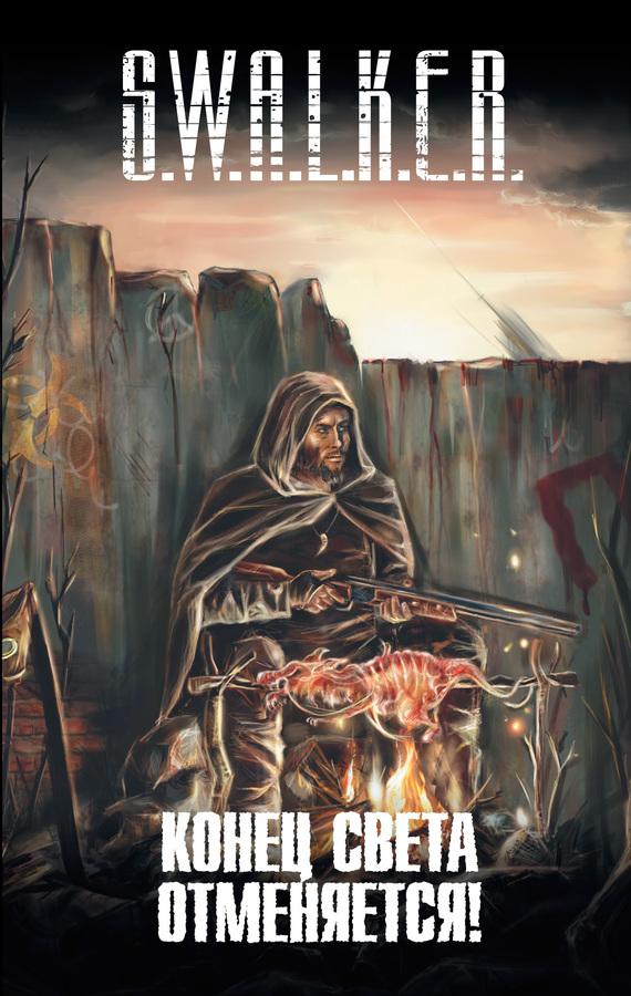 Александр Бачило S.W.A.L.K.E.R. Конец света отменяется! (сборник) ISBN: 978-5-17-082830-2 альберт байкалов конец света отменяется