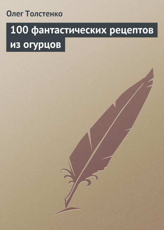 Олег Толстенко 100 фантастических рецептов из огурцов какие сорта самоопыляемых огурцов длядачи