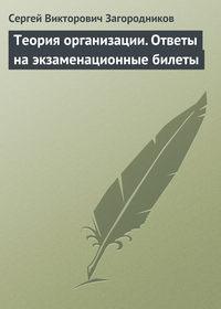 Загородников, Сергей Викторович  - Теория организации. Ответы на экзаменационные билеты