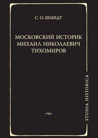Шмидт, Сигурд Оттович  - Московский историк Михаил Николаевич Тихомиров. Тихомировские традиции