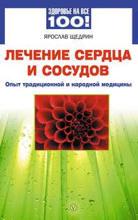 Щедрин, Ярослав  - Лечение сердца и сосудов. Опыт народной и традиционной медицины