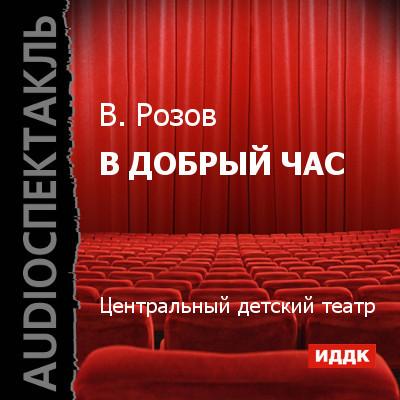 Виктор Розов В добрый час (спектакль)