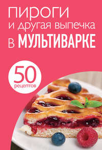 - 50 рецептов. Пироги и другая выпечка в мультиварке