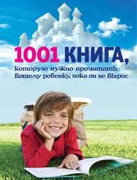 - 1001 книга, которую нужно прочитать вашему ребенку, пока он не вырос