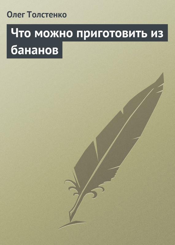 Олег Толстенко Что можно приготовить из бананов олег толстенко 100 фантастических рецептов из огурцов