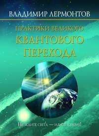 Лермонтов, Владимир  - Практики Великого Квантового Перехода