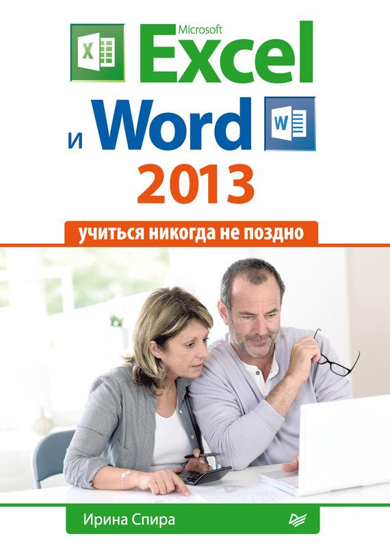 Ирина Спира Microsoft Excel и Word 2013: учиться никогда не поздно. компьютер и интернет учиться никогда не поздно полноцветное издание 2 е изд