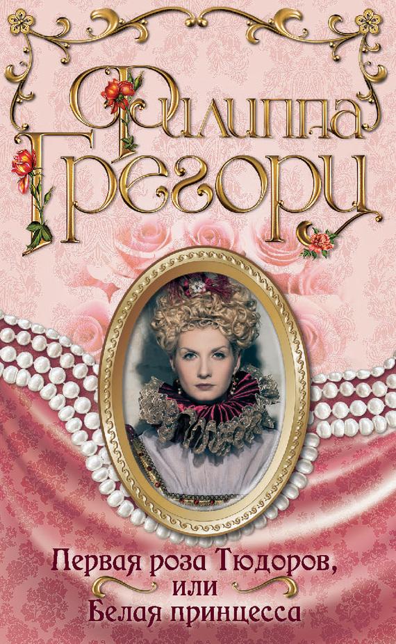 Филиппа Грегори Первая роза Тюдоров, или Белая принцесса тайна тюдоров
