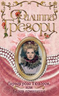 Грегори, Филиппа  - Первая роза Тюдоров, или Белая принцесса