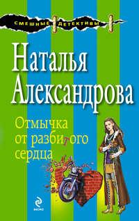 Александрова, Наталья  - Отмычка от разбитого сердца